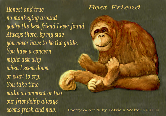 Best Friend Honest and true no monkeying around you're the best friend I ever found. Always there, by my side you never have to be the guide. You have a concern might ask why when I seem down or start to cry. You take time make a comment or two our friendship always seems fresh and new. Poetry & Art by Patricia Walter 2001 ©
