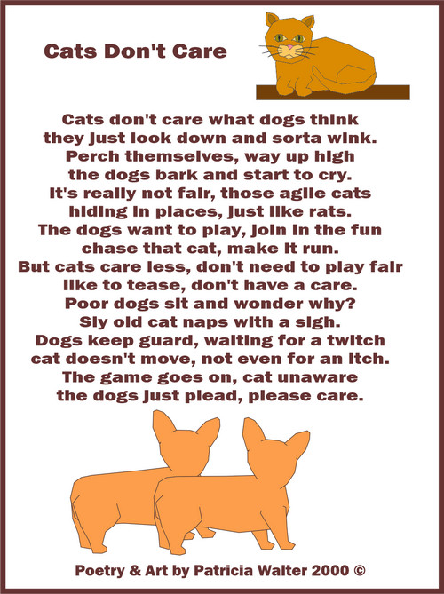 Cats Don't Care Cats don't care what dogs think they just look down and sorta wind. Perch themselves, way up high the dogs bark and start to cry. It's really not fair, those agile cats hiding in places, just like rats. The dogs want to play, join in the fun chase that cat, make it run. But cats care less, don't need to play fair like to tease, don't have a care. Poor dogs sit and wonder why? Sly old cat naps with a sigh. Dogs keep guard, waiting for a twitch cat doesn't move, not even for an itch. The game goes on, cat unaware the dogs just plead, please care. Poetry & Graphics by Patricia Walter 2000