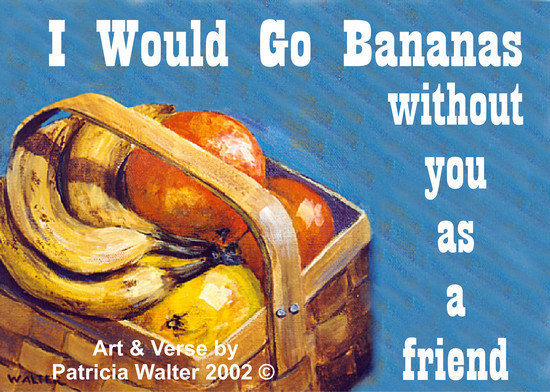 I Would Go Bananas I would go bananas without you as a friend. Verse & Art by Patricia Walter 2002 ©