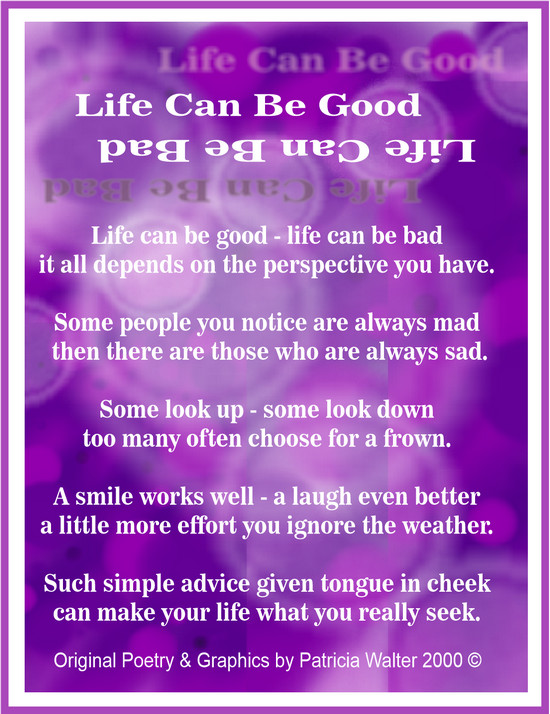 Life Can Be Good  Life can be good - life can be bad it all depends on the perspective you have.  Some people you notice are always mad then there are those who are always sad.  Some look up - some look down too many often choose for a frown.  A smile works well - a light even better a little more effort you ignore the weather.  Such simple advice given tongue in cheek can make your life what you really seek.  Poetry & Graphic by Patricia Walter  2000 ©