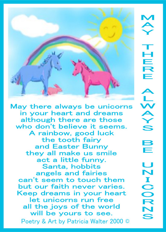 May There Always be Unicorns May there always be unicorns in your heart and dreams although there are those who don't believe it seems. A rainbow, good luck the tooth fairy and Easter Bunny they all make us smile act a little funny. Santa, hobbits angels and fairies can't seem to touch them but our faith never varies. Keep dreams in your heart let unicorns run free all the joys of the world will be yours to see. Poetry & Art by Patricia Walter 2000 ©
