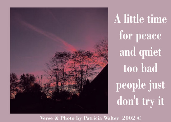 A little time for peace and quiet too bad people just don't try it. Verse & Photo by Patricia Walter 2002 ©