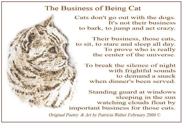 The Business of Being Cat Cats don't go out with the dogs. It's not their business to bark, jump and be crazy. Their business, those cats, to sit, stare and sleep all day. To prove who is really the center of the universe. To break the silence of night with frightful sounds to demand a snack when dinner's been served. Standing guard at windows sleeping in the sun watching clouds float by important business for those cats. Original Poetry & Art by Patricia Walter 2000©