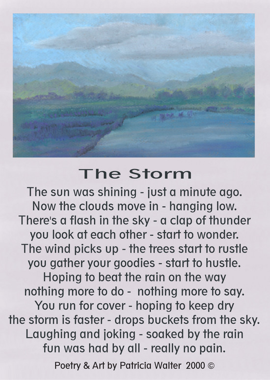 The Storm The sun was shining - just a minute ago. Now the clouds move in - handing low. There's a flash in the sky - a clap of thunder you look at each other - start to wonder. The windk picks up - the trees start to rustle you gather your goodies - start to hustle. Hoping to beat the rain on the way nothing more to do - nothing more to say. You run for cover - hoping to keep dry the storm is faster - drops buckets from the sy. Laughing and Joking - soaked by the rain fun was had by all - reall no pain. Poetry & Art by Patricia Walter 2000 ©
