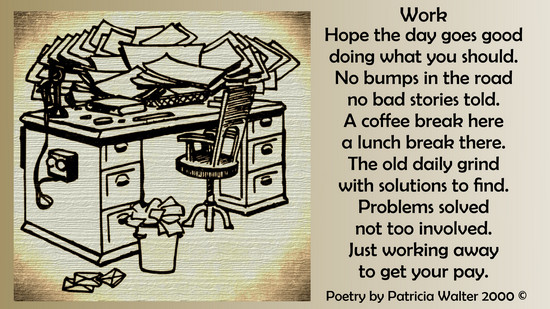 Work  Hope the day goes good doing what you should. No bumps in the road no bad stories told. A coffee break here a lunch break there. The old daily grind with solutions to find. Problems solved not too involved. Just working away to get you pay.  Poetry by Patricia Walter 2000 ©