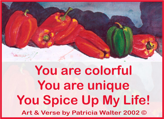 You are colorful You are unique You spice up my life! Verse & Painting by Patricia Walter 2002 ©