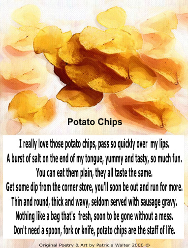 Potato Chips I really love those potato chips, pass so quickly over my lips. A burst of salt on the end of my tongue, yummy and tasty, so much fun. You can eat them plain, they all taste the same. Get some dip from the corner store, you'll soon be out and run for more. Thin and round, thick and wavy, seldom served with sausage gravy. Nothing like a bag that's new and fresh, soon to be gone without a mess. Don't need a spoon, fork or knife, potato chips are the staff of life. Poetry & Art by Patricia Walter 2000 ©