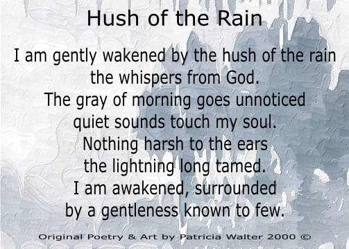 Hush of the Rain I am gently wakened by the hush of the rain the whispers from God. The gray morning goes unnoticed quiet sounds touch my soul. Nothing harsh to the ears the lightning long tamed. I am awakened, surrounded by a gentleness known to few. Poetry & Art by Patricia Walter 2000 ©