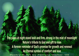 The Pines at Night The pines at night stand bold and firm, strong in the mist of moonlight Nature's tribute to God and gift to man A forever reminder of God's promise for growth and renewal An Eternal symbol of comfort and love Poetry & Art by Patricia Walter 1998 ©