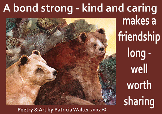 A Bond Strong A bond strong - kind and caring makes a friendship long - well worth sharing. Poetry & Art by Patricia Walter 2002 ©