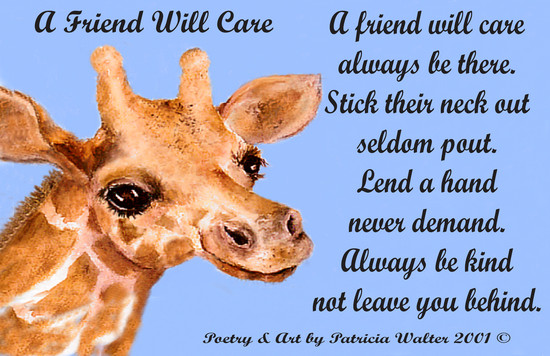 A Friend Will Care A friend will care always be there. Stick their neck out seldom pout. Lend a hand never demand. Always be kind not leave you behind. Poetry & Art by Patricia Walter 2001 ©