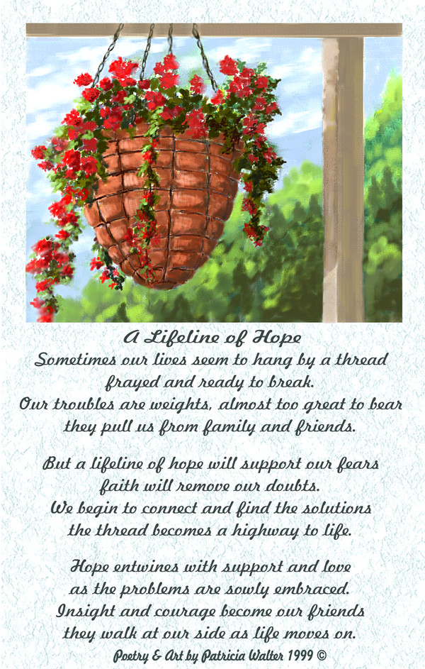 A Lifeline of Hope Sometimes our lives seem to hang by a thread frayed and ready to break. Our troubles are weights, almost too great to bear they pull us from family and friends. But a lifeline of hope will support our fears faith will remove our doubts. We begin to connect and find the solutions the thread becomes a highway to life. Hope entwines with support and love as problems are slowly embraced. Insight and courage become our friends they walk at our side as life moves on. Poetry & Art by Patricia Walter 1999 ©