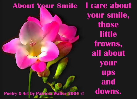 About Your Smile I care about your smile, those little frowns, all about your ups and downs. Poetry & Art by Patricia Walter 2001 ©