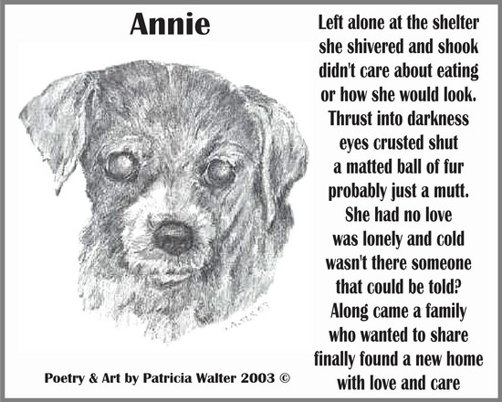 Annie  Left alone at the shelter she shivered and shook didn't care about eating or how she would look. Thrust into darkness eyes crusted shut a matted ball of fur probably just a mutt. She had no love was lonely and cold wasn't there someone that could be told? Along came a family who wanted to share finally found a new home with love and care.  Poetry & Art by Patricia Walter 2002 ©