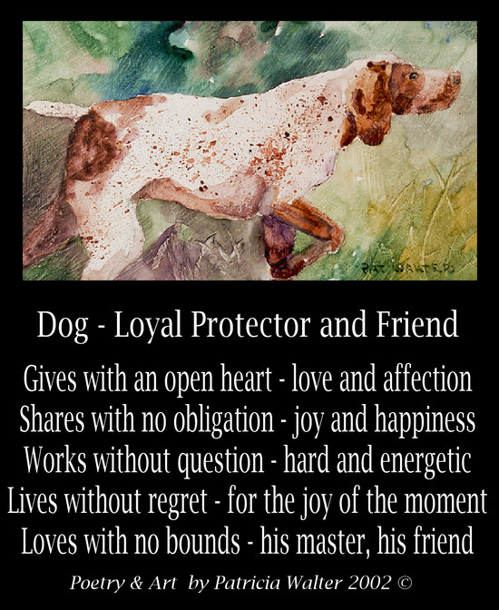 Dog - Loyal Protector and Friend Gives with an open heart - love and affection Shares with no obligation - joy and happiness Works without question - hard and energetic Lives without regret - for the joy of the moment Loves with no bounds - his master, his friend Poetry & Art by Patricia Walter 2002 ©