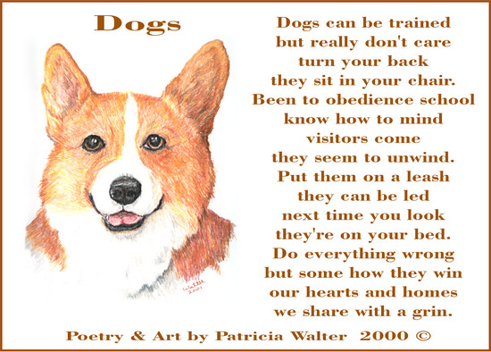 Dogs Dogs can be trained but really don't care turn you bacck they sit in your chair. Been to obedience school know how to mind visitors come they seem to unwind. Put them on a leash they can be led next time you look they're on your bed. Do everything wrong but somehow they win our hearts and homes we share with a grin. Poetry & Painting by Patricia Walter 2000 ©