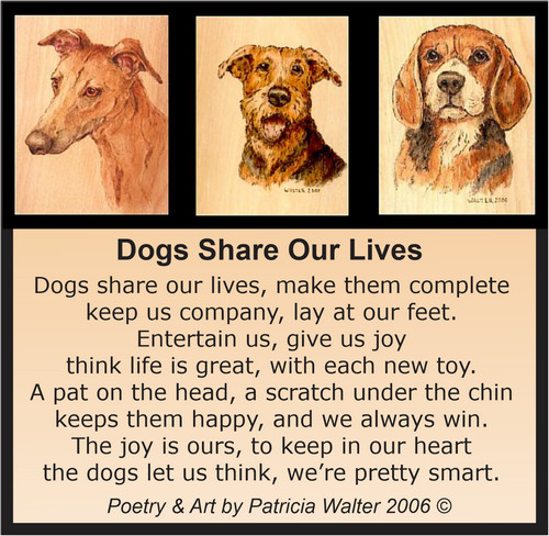 Dogs Share Our Lives Dog share our lives, make them complete keep us company, lay at our feet. Entertain us, give us joy think life is great, with each new toy. A pat on the head, a scratch under the chin keeps them happy, and we always win. The joy is ours, to keep in our heart the dogs let us think, we're pretty smart. Poetry & Art by Patricia Walter 2006 ©