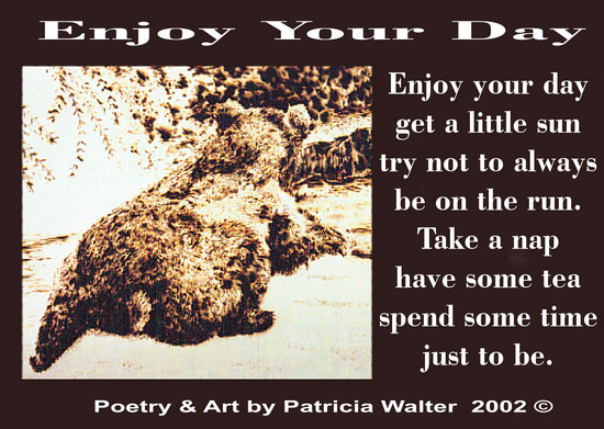 Enjoy Your Day Enjoy your day get a little sun try not to always be on the run. Take a nap have some tea spend some time just to be. Poetry & Art by Patricia Walter 2002 ©