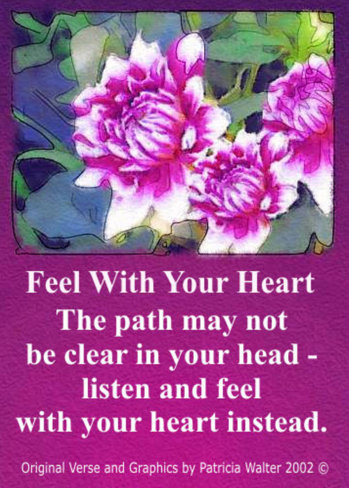 Feel With Your Heart The path may not be clear in your head listen and feel with your heart instead. Poetry & Graphic by Patricia Walter 2002 ©