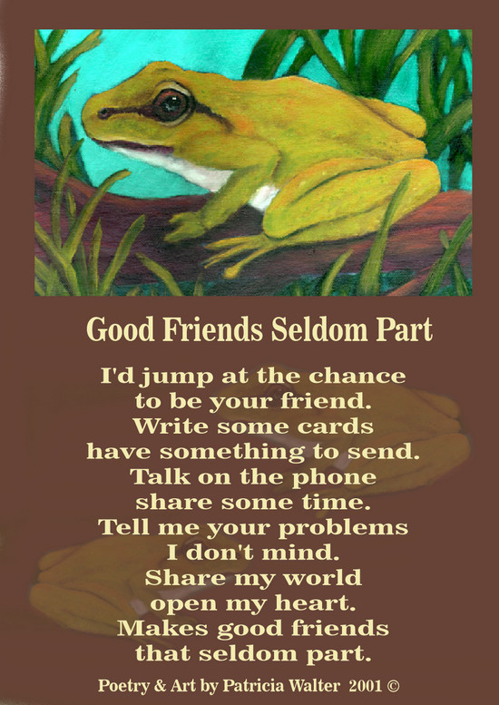 Good Friends Seldom Part I'd jump at the chance to be your friend. Write some cards have something to send. Talk on the phone share some time. Tell me your problems I don't mind. Share my world open my heart. Makes good friends that seldom part. Poetry & Art by Patricia Walter 2001 ©