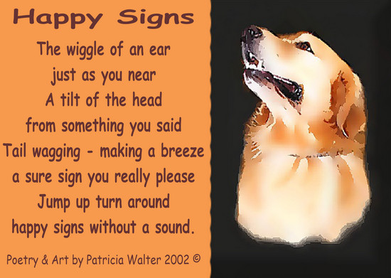 Happy Signs The wiggle of an ear just as you near A tilt of the head from something you said Tail wagging - making a breeze a sure sign you really please Jump up turn around happy signs without a sound. Poetry & Art by Patricia Walter 2002 ©