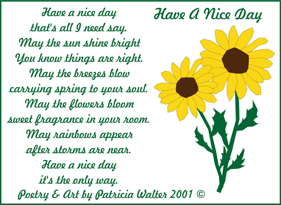 Have A Nice Day Have a nice day that's all I need say. May the sun shine bright you know things are right. May the breeze blow carrying spring to your soul. May the flowers bloom sweet fragrance in your room. May rainbows appear after storms are near. Have a nice day it's the only way. Poetry & Art by Patricia Walter 2001 ©