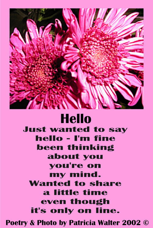 Hello Just wanted to say hello - I'm fine been thinking about you you're on my mind. Wanted to share a little time even though it's only on line. Poetry & Art by Patricia Walter 2002 ©
