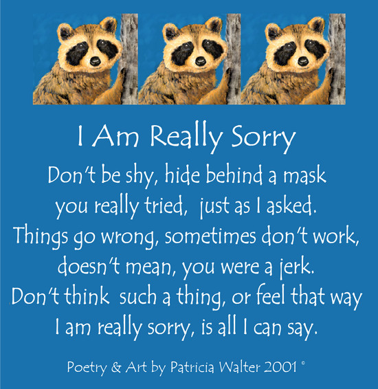 I Am Really Sorry Don't be shy, hide behind a mask you really tried, just as I asked. Things go wrong, sometimes don't work doesn't mean, you were a jerk. Don't think such a thing, or feel that way I am really sorry, is all I can say. Poetry & Art by Patricia Walter 2001