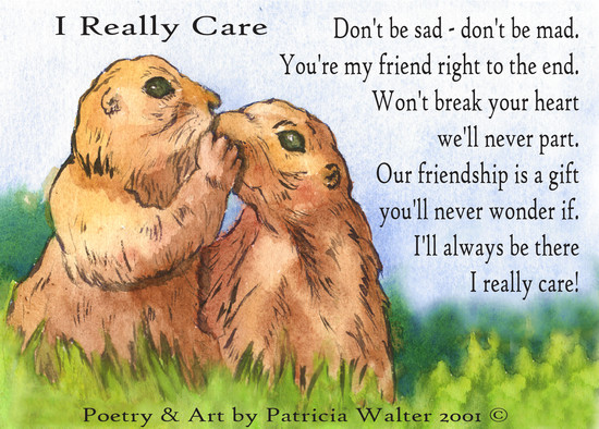 I Really Care Don't be sad - don't be mad. You're my friend, right to the end. Won't break your heart we'll never part. Our friendship is a gift you'll never wonder if. I'll always be there I really care! Poetry & Art by Patricia Walter 2001 ©