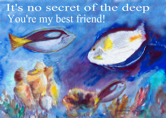 It's no secret of the deep You're my best friend! Art and Verse by Patricia Walter 2002 ©