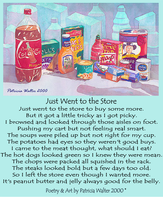 Just Went to the Store  Just went to the store to buy some more. But it got a little tricky as I got picky. I browsed and looked through those aisles on foot. Pushing my cart but not feeling real smart. The soups were piled up but not right for my cup. The potatoes had eyes so they weren't good buys. I came to the meat thought, what should I eat? The hot dogs looked green so I knew there were mean. The chops were packed all squished in a rack. The steaks looked bold but a few days too old. So I left the store even though I wanted more. It's peanut butter and jelly always good for the belly.  Poetry & Art Patricia Walter 2000 ©