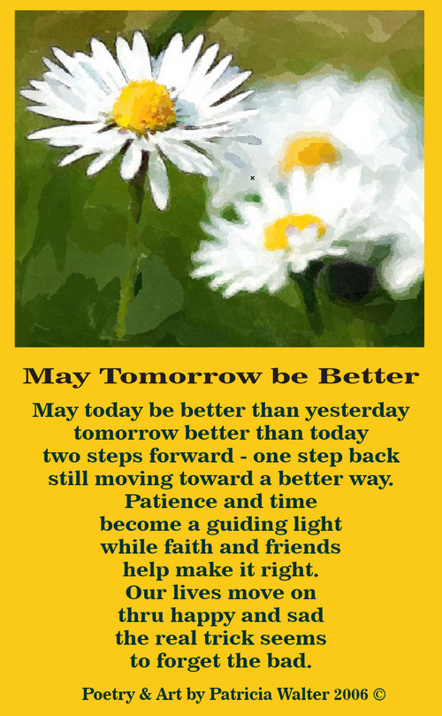 May Tomorrow Be Better May today be better than yesterday tomorrow better than today tow steps forward - one step back still moving toward a better way. Patience and time become a guiding light while faith and friends help make it right. Our lives move on thru happy and sad the real trick seems to forget the bad. Poetry & Art by Patricia Walter 2006 ©