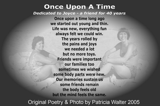Once Upon a Time Dedicated to Joyce - a friend for 54 years Once upon a time long ago we started out young and thin. Life was new, everything fun always felt we could win. The years rolled by the pains and joys we needed a lot but no more toys. Friends were important our families too sometimes we wished some body parts were new. Our memories sustain us some friends remain the body feel old but the mind feels the same. Poetry & Photo by Patricia Walter 2005 ©