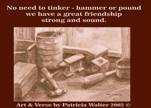 Strong and Sound No need to tinker - hammer or pound we have a great friendship strong and sound. Verse and Art by Patricia Walter 2002 ©