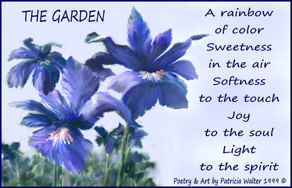 The Garden A rainbow of color Sweetness in the air softness to the touch Joy to the soul Light to the spirit Poetry & Art by Patricia Walter 1999 ©