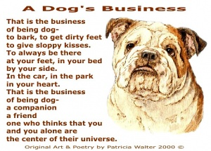 A Dog's Business That is the business of being dog – to bark, to get dirty feet, to give sloppy kisses. To always be there at your feet in your bed, by your side. In the car, in the park, in your heart. That is the business of being dog – a companion, a friend one who thinks you and your alone are the center of their universe. Art & Poetry by Patricia Walter 2000 ©