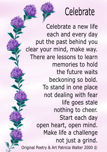 Celebrate Celebrate a new life each and every day put the past behind you clear your mind, make way. There are lessons to learn memories to hold the future waits beckoning so bold. To stand in one place not dealing with fear life goes stale nothing to cheer. Start each day open heart, open mind. Make life a challenge not just a grind. Poetry & Art by Patricia Walter 2000 ©