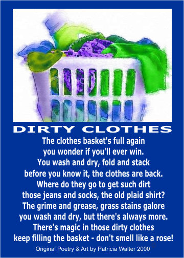Dirty Clothes The clothes basket's full again you wonder if you'll ever win. You wash and dry, fold and stack before you know it, the clothes are back. Were do they go to get such dirt those jeans and socks, the old plaid shirt? The grime and grease, grass stains galore you wash and dry, but there's always more. There's magic in those dirty clothes keep filling the basket – don't smell like a rose! Poetry & Art by Patricia Walter 2000 ©