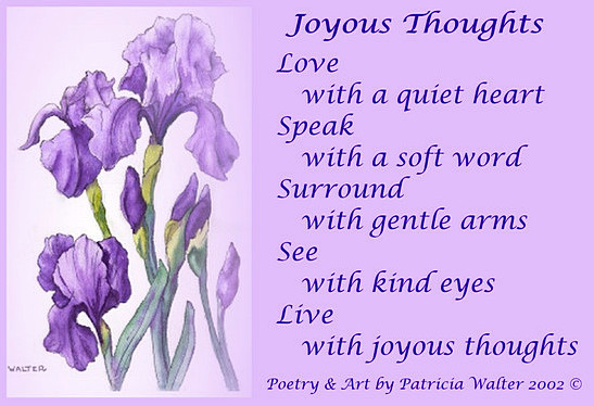 Joyous Thoughts Love with a quiet heart Speak with a soft word Surround with gentle arms See with kind eyes Live with joyous thoughts Poetry & Art by Patricia Walter 2002 ©