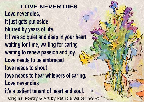 Love Never Dies Love never dies, it just gets put aside blurred by years of life. It lives so quiet and deep in your heart waiting for time, waiting for caring waiting to renew passion and joy. Love needs to be embraced love needs to shout love needs to hear whispers of caring. Love never dies it's a patient tenant of heart and soul. Poetry & Art by Patricia Walter 1999 ©