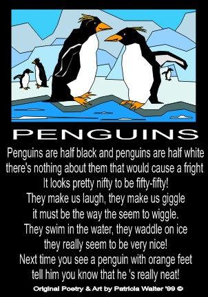 Penguins Penguins are half black and penguins are half white there's nothing about them that would cause a fright. It looks pretty nifty to be fifty-fifty! They make us laugh, they make us giggle it must be the way they seem to wiggle. They swim in the water, they waddle on ice they really seem to be very nice! Next time you see a penguin with orange feet tell him you know that he's really neat! Poetry & Art by Patricia Walter 1999 ©