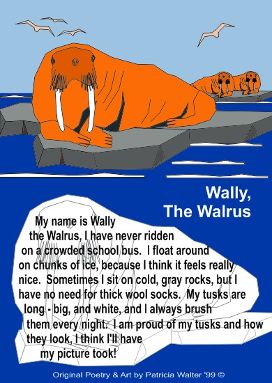 Wally, The Walrus My name is Wally the Walrus I have never ridden on a crowded school bus. I float around on chunks of ice because I think it feels really nice. Sometimes I sit on cold, gray rocks but I have no need for thick wool socks. My tusks are long – big and white I always brush them every night. I am proud on my tusks and how they look I think I'll have my picture took! Poetry & Art by Patricia Walter 1999 ©