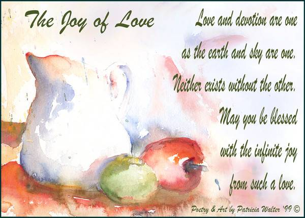 The Joy of Love Love and devotion are one as the earth and sky are one. Neither exists without the other. May you be blessed with the infinite joy from such a love. Original Poetry & Painting by Patricia Walter 1999©