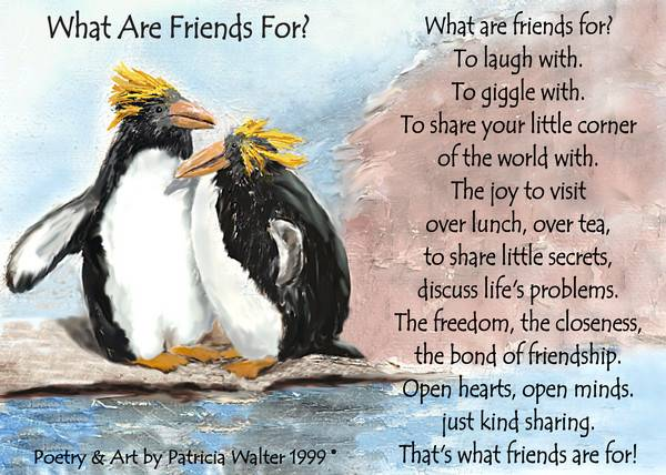 What Are Friends For? What are friends for? To laugh with To giggle with to share your little corner of the world with. The joy to visit over lunch, over tea to share little secrets discuss life's problems. The freedom, the closeness the bond of friendship. Open hearts, open minds just kind sharing. That's what friends are for! Poetry & Art by Patricia Walter 1999 ©